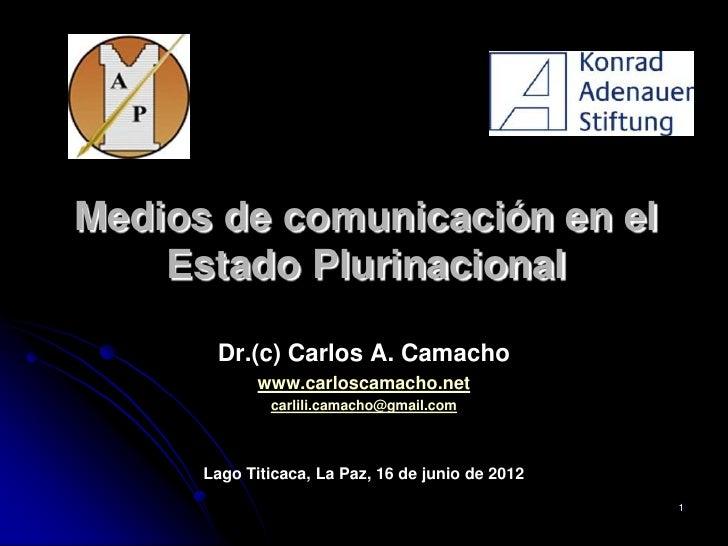Medios de comunicación en el    Estado Plurinacional       Dr.(c) Carlos A. Camacho             www.carloscamacho.net     ...