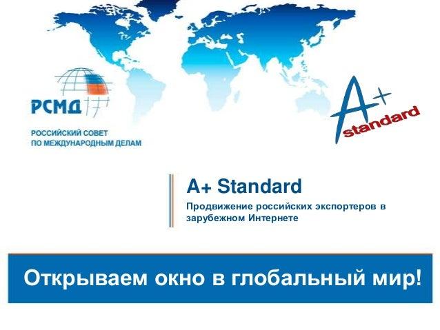 A+ Standard Продвижение российских экспортеров в зарубежном Интернете Открываем окно в глобальный мир!