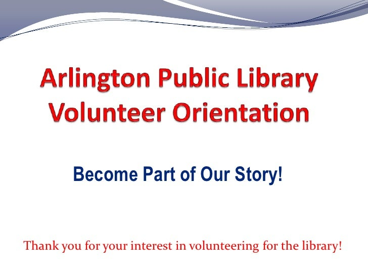 Arlington Public Library Volunteer Orientation<br />Become Part of Our Story!<br />Thank you for your interest in voluntee...