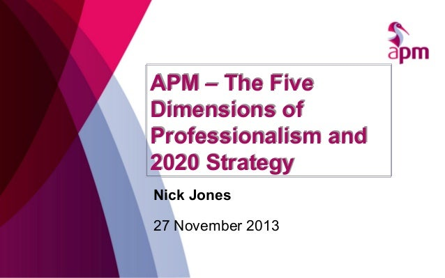 APM – The Five Dimensions of Professionalism and 2020 Strategy Nick Jones 27 November 2013
