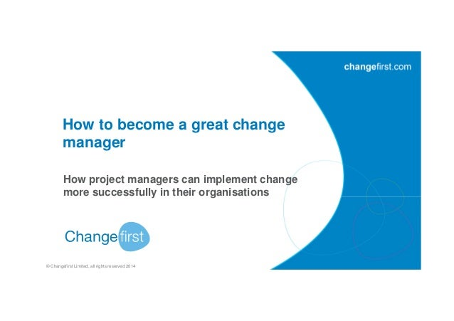 © Changefirst Limited, all rights reserved 2014 How to become a great change manager How project managers can implement ch...