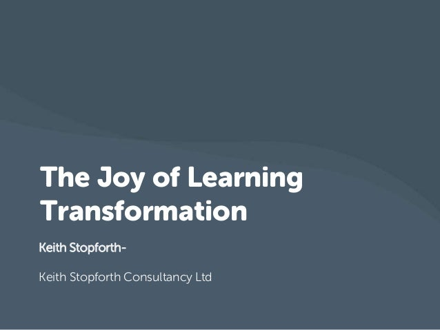 The Joy of Learning Transformation Keith StopforthKeith Stopforth Consultancy Ltd