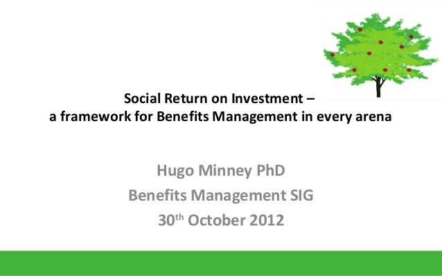 Social Return on Investment –a framework for Benefits Management in every arenaHugo Minney PhDBenefits Management SIG30thO...