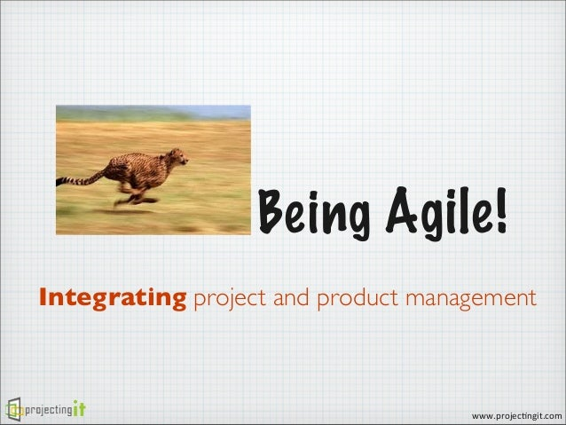 Being Agile! Integrating project and product management  www.projec)ngit.com