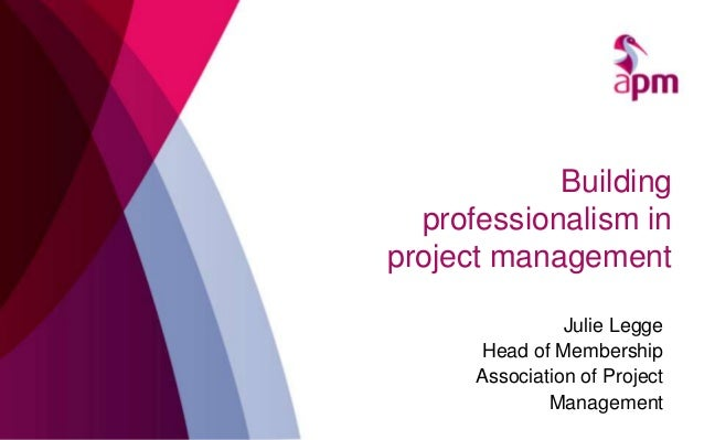 Building professionalism in project management Julie Legge Head of Membership Association of Project Management