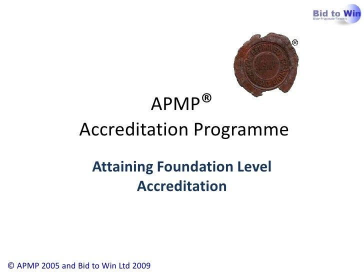 APMP® Accreditation Programme<br />© APMP 2005 and Bid to Win Ltd 2009<br />Attaining Foundation Level Accreditation<br />