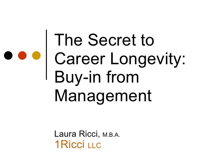 The Secret to Career Longevity: Buy-in from Management Laura Ricci,  M.B.A. 1Ricci  LLC <ul><li>This presentation will pro...