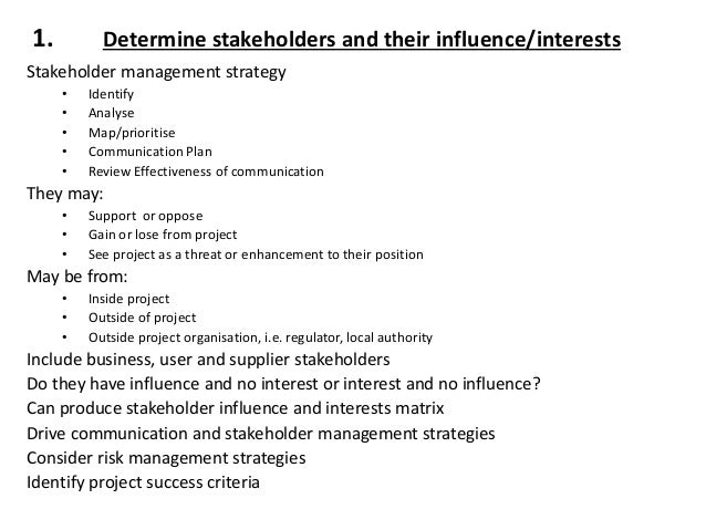 1. Determine stakeholders and their influence/interests Stakeholder management strategy • Identify • Analyse • Map/priorit...