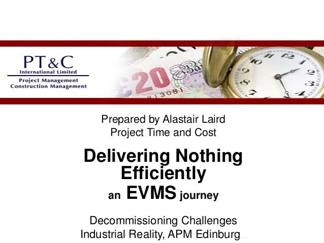 Prepared by Alastair LairdProject Time and CostDelivering NothingEfficientlyan EVMS journeyDecommissioning ChallengesIndus...