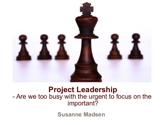 Project Leadership  - Are we too busy with the urgent to focus on the  important?  Susanne Madsen