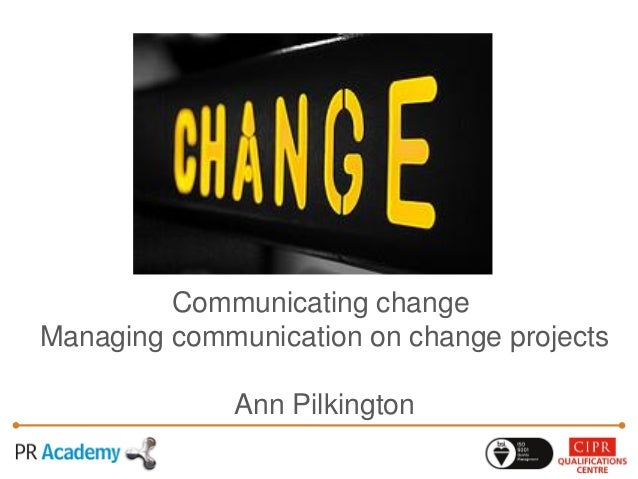 Communicating change Managing communication on change projects Ann Pilkington