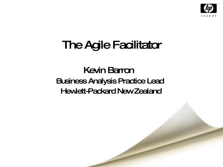 The Agile Facilitator Kevin Barron Business Analysis Practice Lead Hewlett-Packard New Zealand