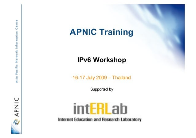 APNIC Training IPv6 Workshop 16-17 July 2009 – Thailand Supported by