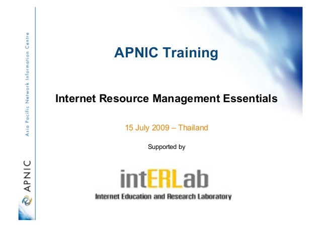 APNIC Training Internet Resource Management Essentials 15 July 2009 – Thailand Supported by