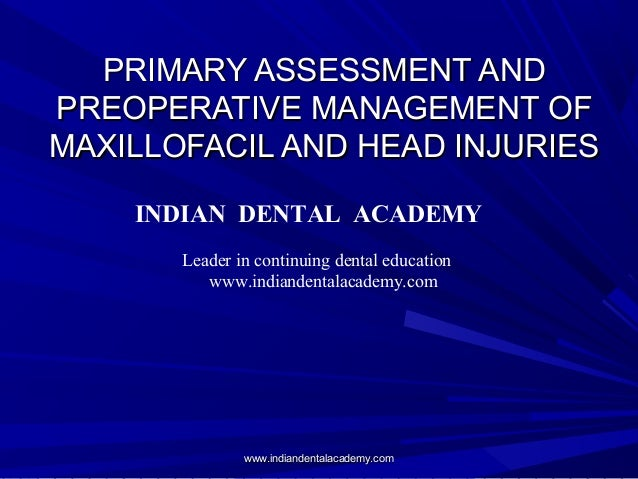 PRIMARY ASSESSMENT AND PREOPERATIVE MANAGEMENT OF MAXILLOFACIL AND HEAD INJURIES INDIAN DENTAL ACADEMY Leader in continuin...