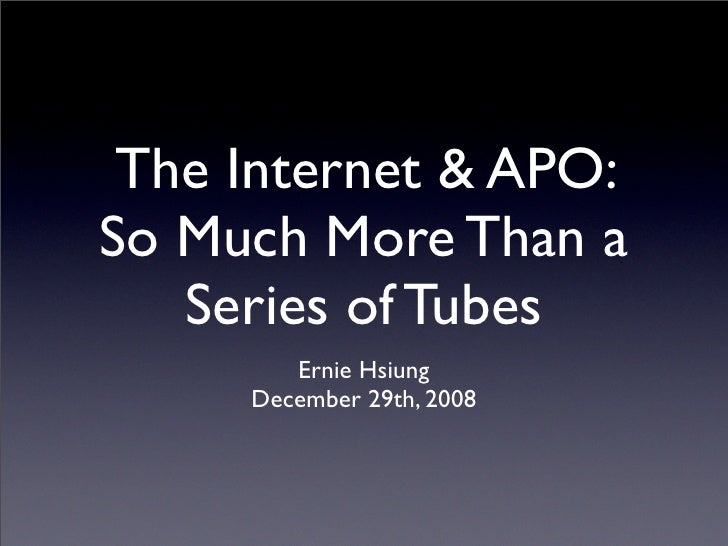 The Internet & APO: So Much More Than a    Series of Tubes         Ernie Hsiung      December 29th, 2008