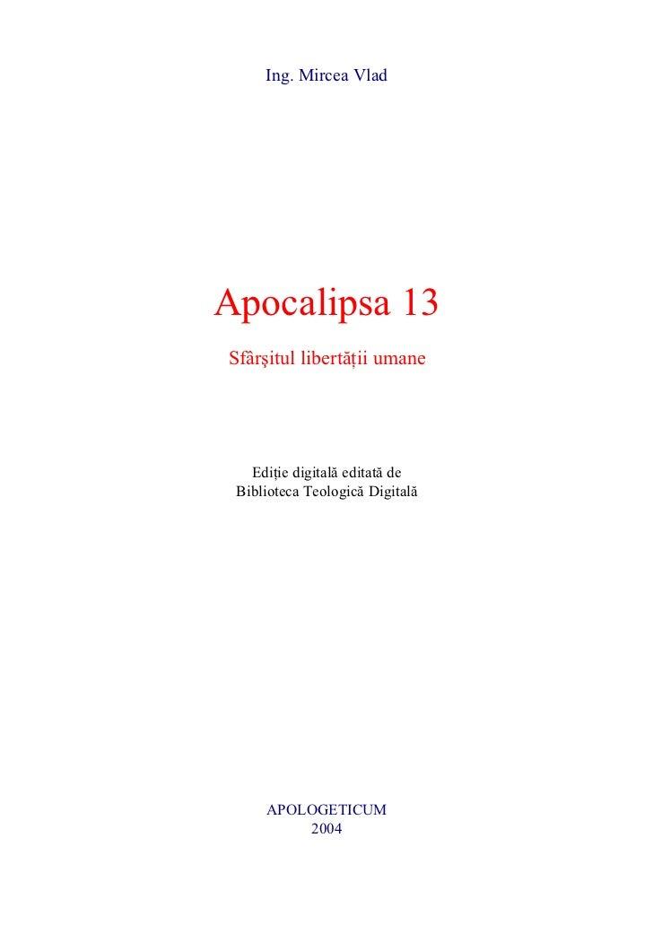 Ing. Mircea VladApocalipsa 13Sfâr[itul libert]ii umane   Edi]ie digital editat de Biblioteca Teologic Digital     APOLOGET...
