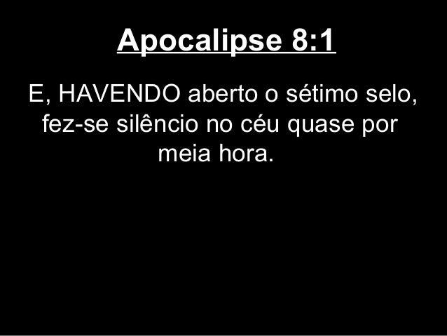 Apocalipse 8:1E, HAVENDO aberto o sétimo selo, fez-se silêncio no céu quase por            meia hora.