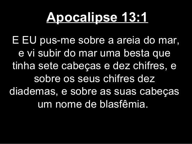 Apocalipse 13:1E EU pus-me sobre a areia do mar,  e vi subir do mar uma besta quetinha sete cabeças e dez chifres, e      ...