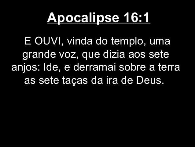 Apocalipse 16:1  E OUVI, vinda do templo, uma  grande voz, que dizia aos seteanjos: Ide, e derramai sobre a terra  as sete...
