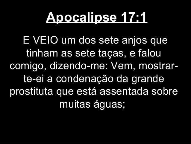 Apocalipse 17:1   E VEIO um dos sete anjos que    tinham as sete taças, e faloucomigo, dizendo-me: Vem, mostrar-   te-ei a...