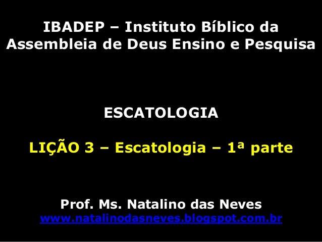 IBADEP – Instituto Bíblico daAssembleia de Deus Ensino e Pesquisa            ESCATOLOGIA  LIÇÃO 3 – Escatologia – 1ª parte...
