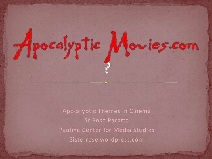 Apocalyptic Themes in Cinema         Sr Rose PacattePauline Center for Media Studies   Sisterrose.wordpress.com