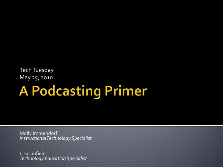 A Podcasting Primer<br />Tech TuesdayMay 25, 2010<br />Molly ImmendorfInstructional Technology Specialist<br />Lisa Linfie...