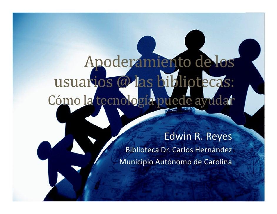 Apoderamiento de los  usuarios @ las bibliotecas: Cómo la tecnología puede ayudar                         Edwin R. Reyes  ...