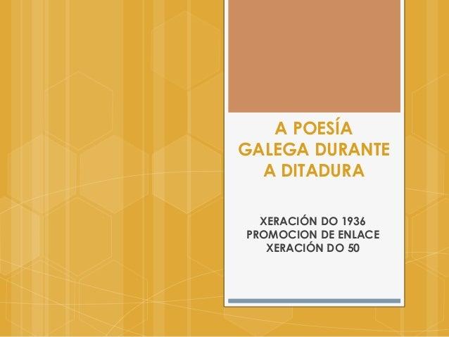 A POESÍAGALEGA DURANTE  A DITADURA  XERACIÓN DO 1936PROMOCION DE ENLACE   XERACIÓN DO 50