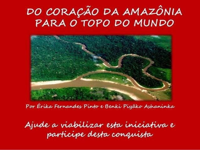 DO CORAÇÃO DA AMAZÔNIA PARA O TOPO DO MUNDO Por Érika Fernandes Pinto e Benki Piyãko Ashaninka Ajude a viabilizar esta ini...