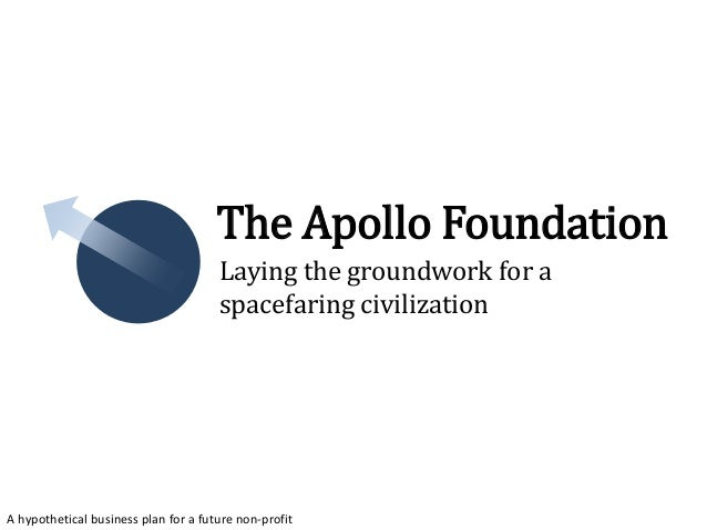 A hypothetical business plan for a future non-profit The Apollo Foundation Laying the groundwork for a spacefaring civiliz...