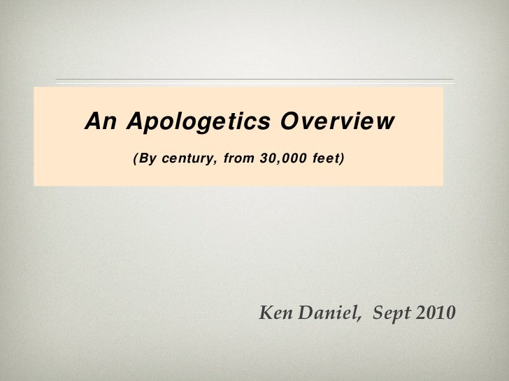 An Apologetics Overview (By century, from 30,000 feet) Ken Daniel,  Sept 2010