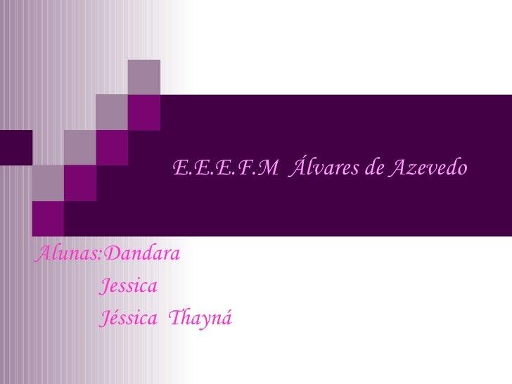 E.E.E.F.M  Álvares de Azevedo Alunas:Dandara Jessica Jéssica  Thayná
