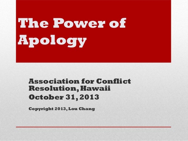 The Power of Apology Association for Conflict Resolution, Hawaii October 31, 2013 Copyright 2013, Lou Chang