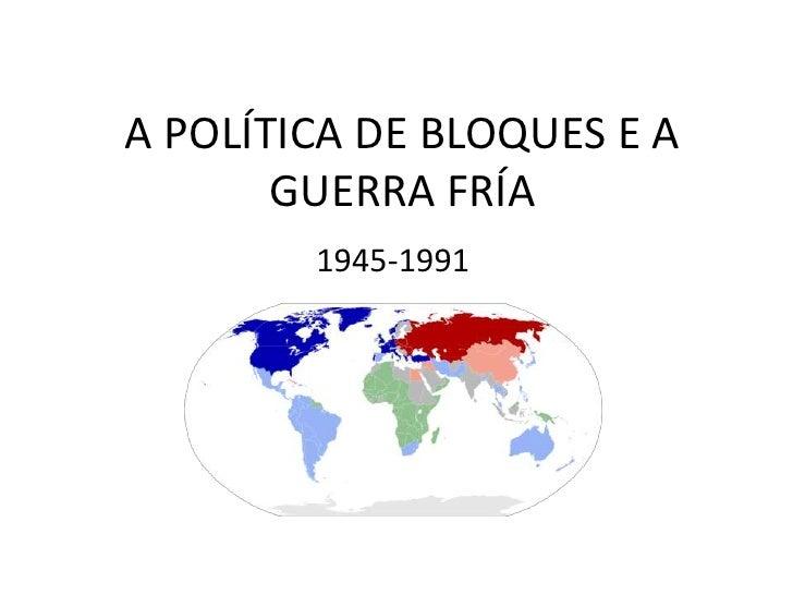 A POLÍTICA DE BLOQUES E A       GUERRA FRÍA        1945-1991