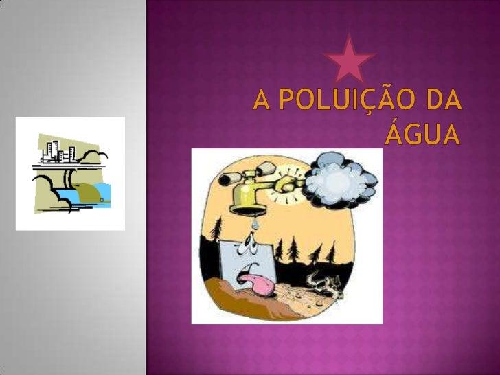 A POLUIÇÃO DA ÁGUA<br />