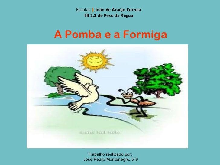 A Pomba e a Formiga Escolas       João de Araújo Correia EB 2,3 de Peso da Régua Trabalho realizado por: José Pedro Monten...