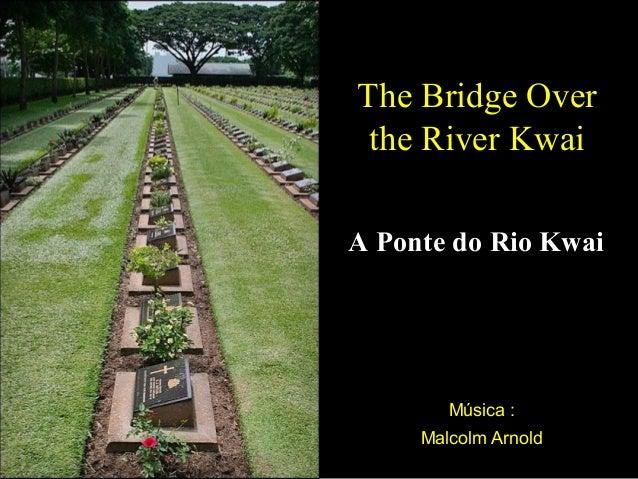 The Bridge Over the River Kwai A Ponte do Rio Kwai  Música : Malcolm Arnold