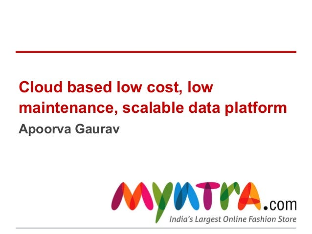 Cloud based low cost, low maintenance, scalable data platform Apoorva Gaurav