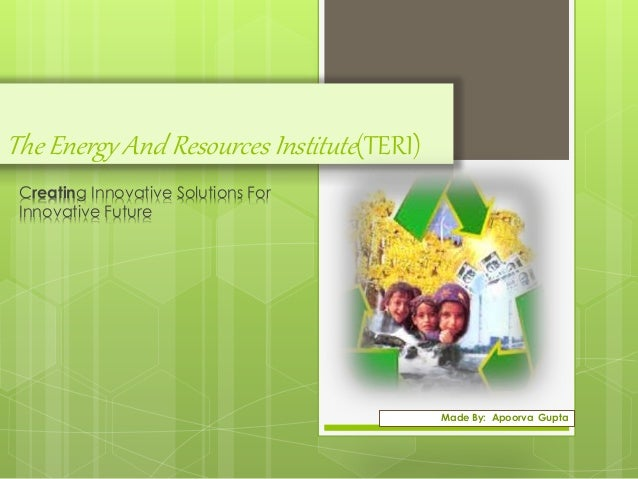 The Energy And Resources Institute (TERI)  Creating Innovative Solutions For  Innovative Future  Made By: Apoorva Gupta