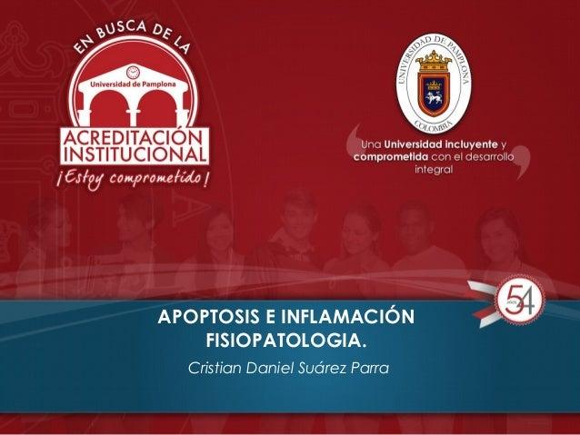 APOPTOSIS E INFLAMACIÓN FISIOPATOLOGIA. Cristian Daniel Suárez Parra