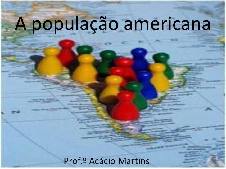 A população americana     Prof.º Acácio Martins