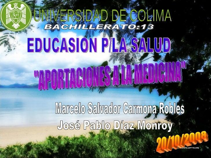 """José Pablo Díaz Monroy UNIVERSIDAD DE COLIMA BACHILLERATO:13 EDUCASION P/LA SALUD """"APORTACIONES A LA MEDICINA"""" M..."""