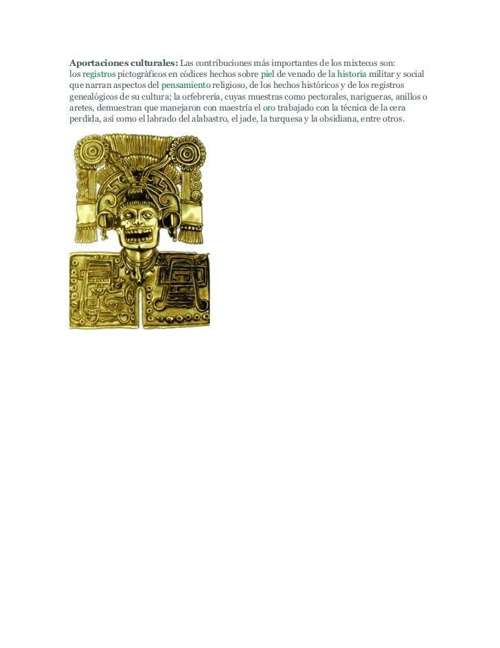 Aportaciones culturales: Las contribuciones más importantes de los mixtecos son:los registros pictográficos en códices hec...