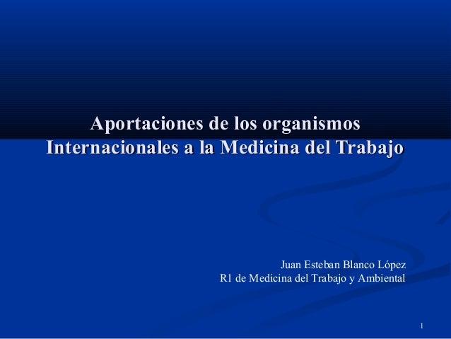 1 Aportaciones de los organismosAportaciones de los organismos Internacionales a la Medicina del TrabajoInternacionales a ...
