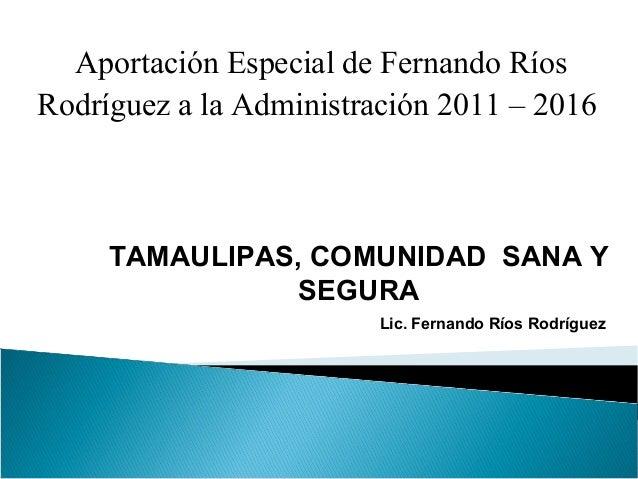 Aportación Especial de Fernando Ríos Rodríguez a la Administración 2011 – 2016 TAMAULIPAS, COMUNIDAD SANA Y SEGURA Lic. Fe...