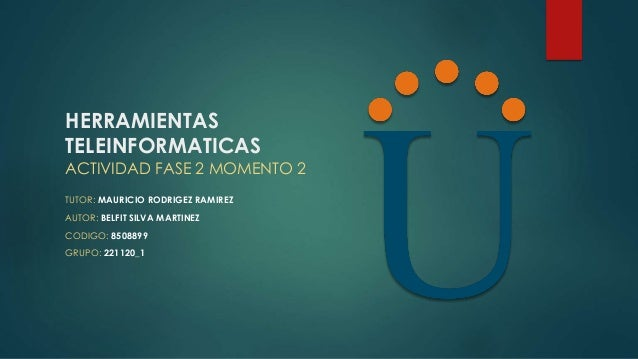 HERRAMIENTAS TELEINFORMATICAS ACTIVIDAD FASE 2 MOMENTO 2 TUTOR: MAURICIO RODRIGEZ RAMIREZ AUTOR: BELFIT SILVA MARTINEZ COD...