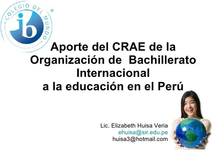 Aporte del CRAE de la Organización de  Bachillerato Internacional a la educación en el Perú Lic. Elizabeth Huisa Veria [em...