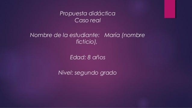 Propuesta didáctica Caso real Nombre de la estudiante: María (nombre ficticio), Edad: 8 años Nivel: segundo grado